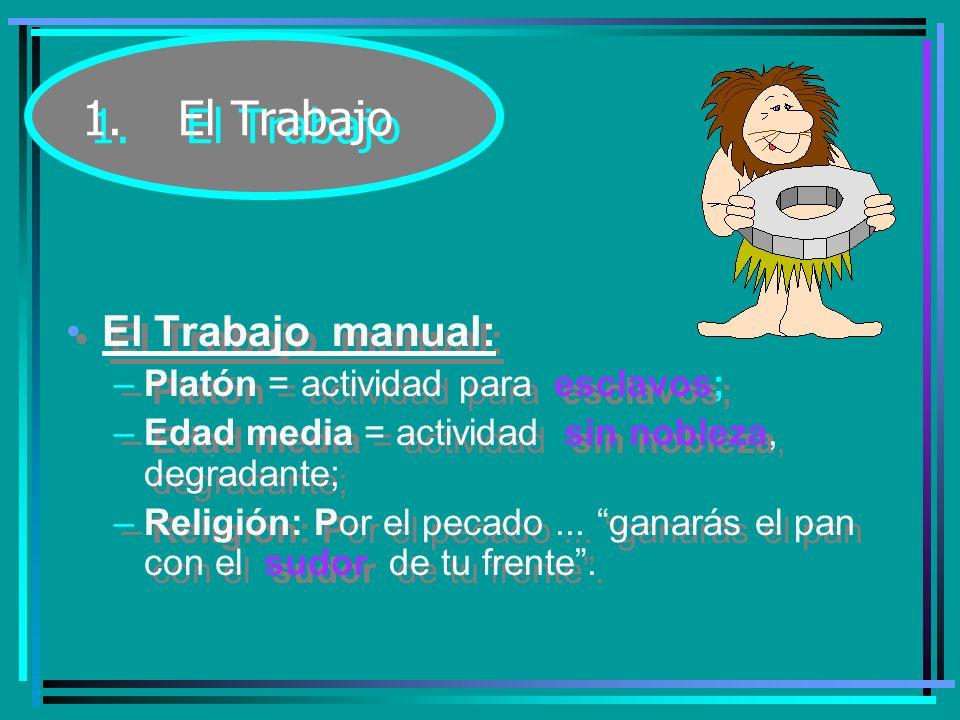 1. El Trabajo El Trabajo manual: Platón = actividad para esclavos;