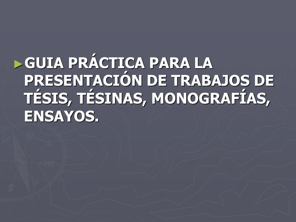 GUIA PRÁCTICA PARA LA PRESENTACIÓN DE TRABAJOS DE TÉSIS, TÉSINAS, MONOGRAFÍAS, ENSAYOS.