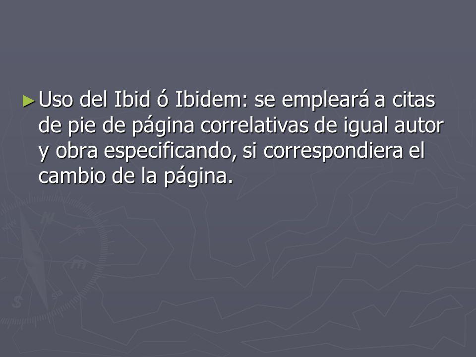 Uso del Ibid ó Ibidem: se empleará a citas de pie de página correlativas de igual autor y obra especificando, si correspondiera el cambio de la página.
