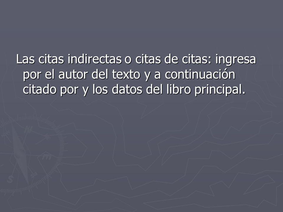 Las citas indirectas o citas de citas: ingresa por el autor del texto y a continuación citado por y los datos del libro principal.