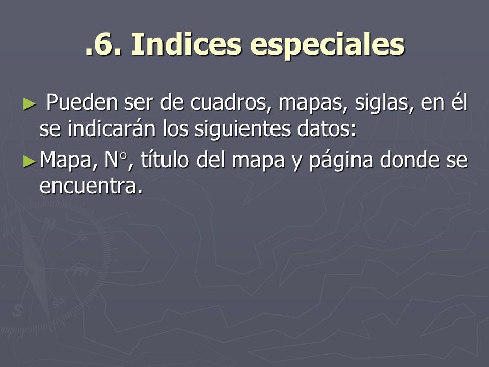 .6. Indices especialesPueden ser de cuadros, mapas, siglas, en él se indicarán los siguientes datos: