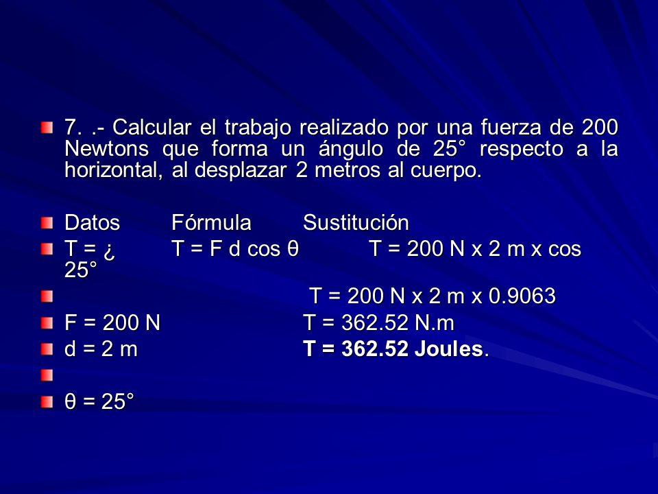 7. .- Calcular el trabajo realizado por una fuerza de 200 Newtons que forma un ángulo de 25° respecto a la horizontal, al desplazar 2 metros al cuerpo.