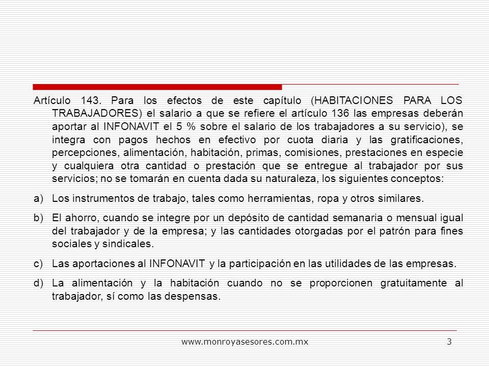 Artículo 143. Para los efectos de este capítulo (HABITACIONES PARA LOS TRABAJADORES) el salario a que se refiere el artículo 136 las empresas deberán aportar al INFONAVIT el 5 % sobre el salario de los trabajadores a su servicio), se integra con pagos hechos en efectivo por cuota diaria y las gratificaciones, percepciones, alimentación, habitación, primas, comisiones, prestaciones en especie y cualquiera otra cantidad o prestación que se entregue al trabajador por sus servicios; no se tomarán en cuenta dada su naturaleza, los siguientes conceptos: