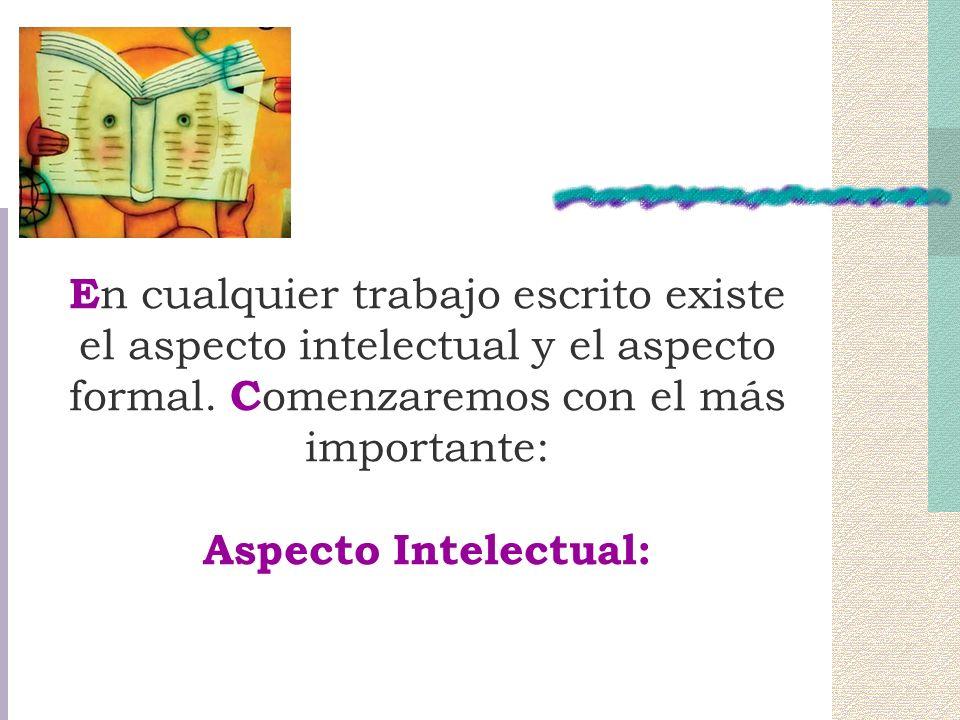 En cualquier trabajo escrito existe el aspecto intelectual y el aspecto formal. Comenzaremos con el más importante: Aspecto Intelectual: