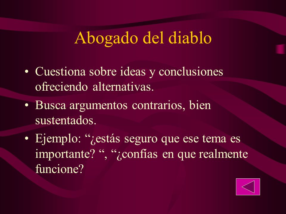 Abogado del diablo Cuestiona sobre ideas y conclusiones ofreciendo alternativas. Busca argumentos contrarios, bien sustentados.