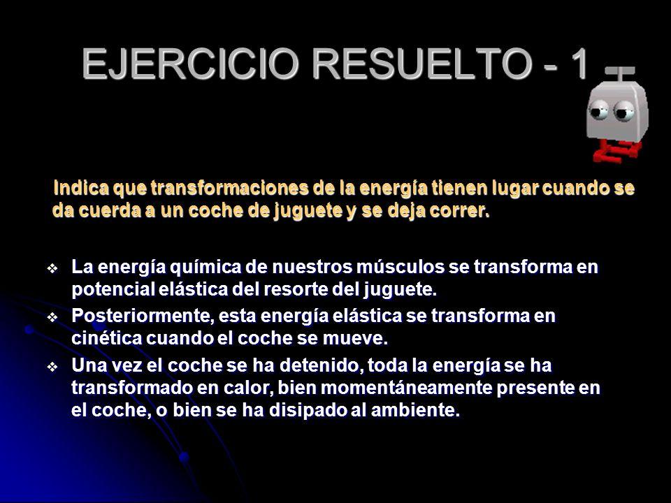 EJERCICIO RESUELTO - 1 Indica que transformaciones de la energía tienen lugar cuando se da cuerda a un coche de juguete y se deja correr.