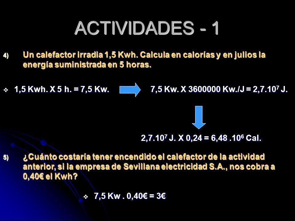 ACTIVIDADES - 1 Un calefactor irradia 1,5 Kwh. Calcula en calorías y en julios la energía suministrada en 5 horas.