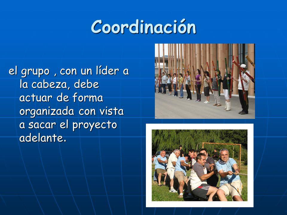 Coordinación el grupo , con un líder a la cabeza, debe actuar de forma organizada con vista a sacar el proyecto adelante.