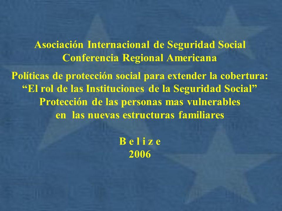 Asociación Internacional de Seguridad Social Conferencia Regional Americana Políticas de protección social para extender la cobertura: El rol de las Instituciones de la Seguridad Social Protección de las personas mas vulnerables en las nuevas estructuras familiares B e l i z e 2006