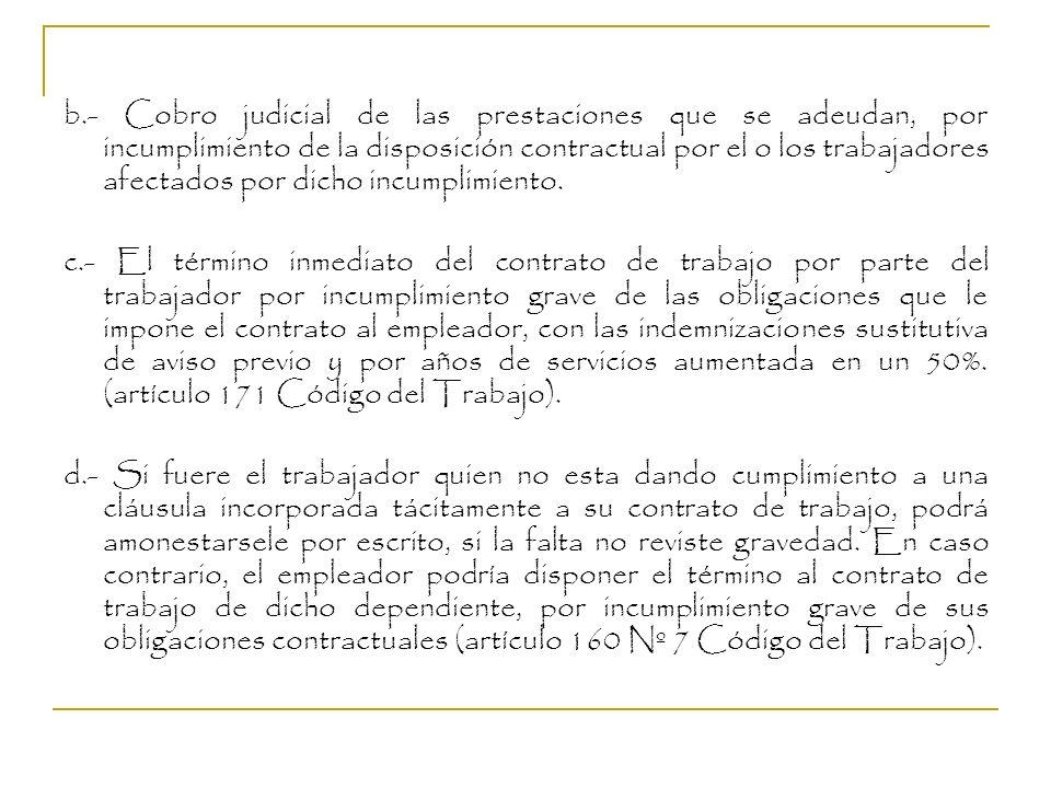 b.- Cobro judicial de las prestaciones que se adeudan, por incumplimiento de la disposición contractual por el o los trabajadores afectados por dicho incumplimiento.