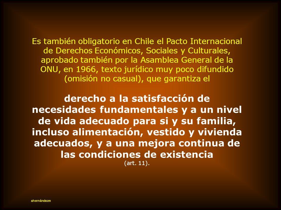 Es también obligatorio en Chile el Pacto Internacional de Derechos Económicos, Sociales y Culturales, aprobado también por la Asamblea General de la ONU, en 1966, texto jurídico muy poco difundido (omisión no casual), que garantiza el