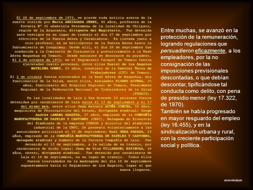 El 28 de septiembre de l973, se pierde toda noticia acerca de la suerte corrida por María ARRIAGADA JEREZ, 40 años, profesora de la Escuela Nº 31 «Gabriela Petesmen» de la localidad de Chilpaco, región de la Araucanía, dirigente del Magisterio. Fue detenida ante testigos en su lugar de trabajo el día 27 de septiembre por efectivos de la Fuerza Aérea y Carabineros. Es llevada junto a otro profesor, en un helicóptero de la Fuerza Aérea hasta la Subcomisaría de Lonquimay. Desde allí, el día 28 de septiembre fue conducida a la Comisaría de Curacautín y posteriormente a la Base Aérea Maquehua en Temuco. Desde entonces se desconoce su paradero.