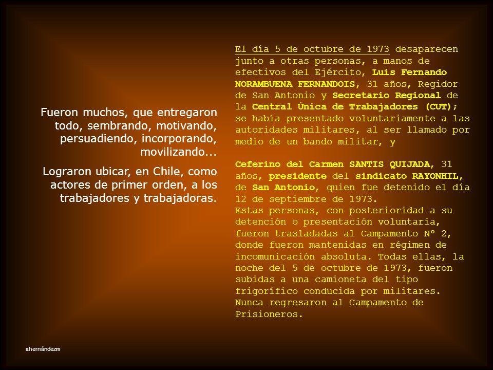 El día 5 de octubre de 1973 desaparecen junto a otras personas, a manos de efectivos del Ejército, Luis Fernando NORAMBUENA FERNANDOIS, 31 años, Regidor de San Antonio y Secretario Regional de la Central Única de Trabajadores (CUT); se había presentado voluntariamente a las autoridades militares, al ser llamado por medio de un bando militar, y