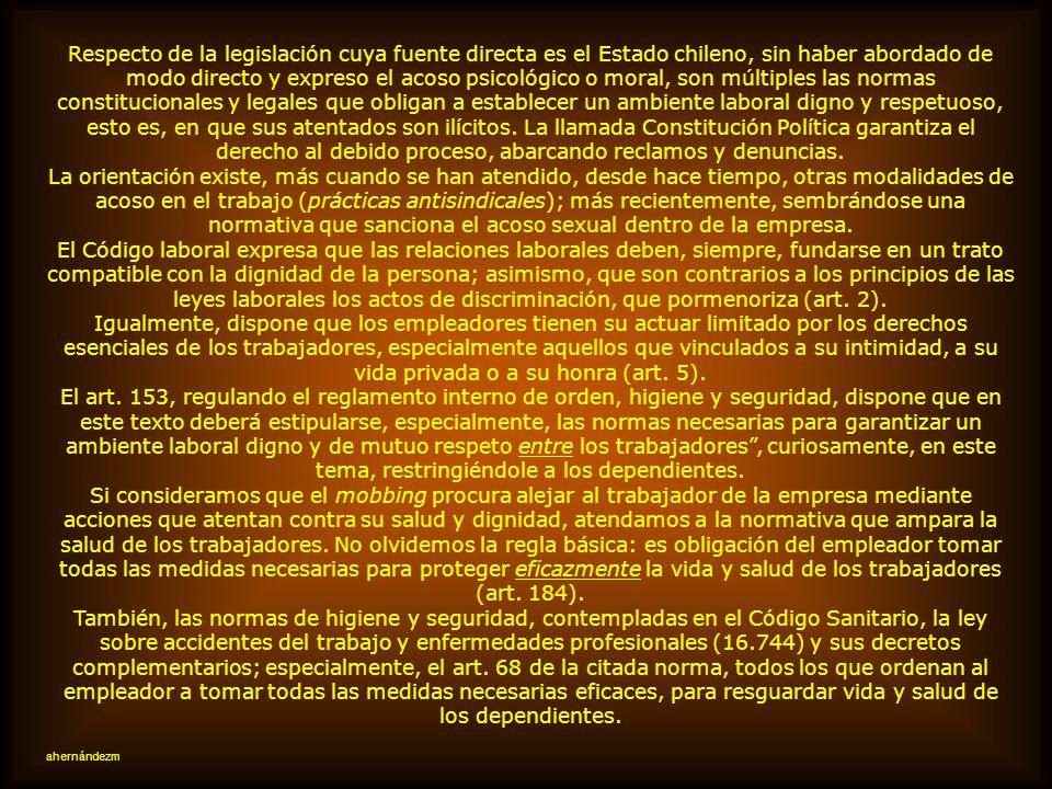 Respecto de la legislación cuya fuente directa es el Estado chileno, sin haber abordado de modo directo y expreso el acoso psicológico o moral, son múltiples las normas constitucionales y legales que obligan a establecer un ambiente laboral digno y respetuoso, esto es, en que sus atentados son ilícitos. La llamada Constitución Política garantiza el derecho al debido proceso, abarcando reclamos y denuncias.