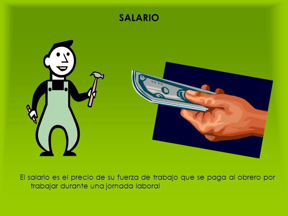 SALARIO El salario es el precio de su fuerza de trabajo que se paga al obrero por trabajar durante una jornada laboral.