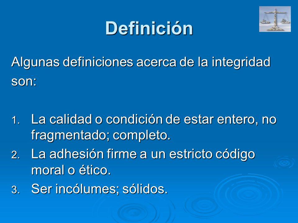 Definición Algunas definiciones acerca de la integridad son: