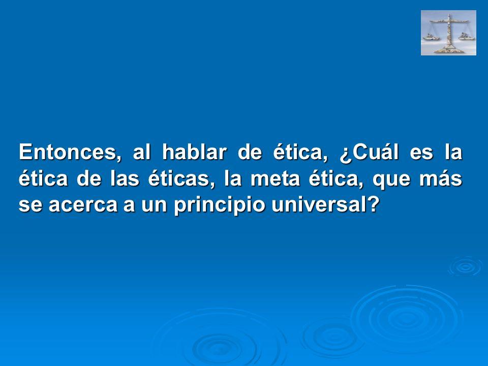 Entonces, al hablar de ética, ¿Cuál es la ética de las éticas, la meta ética, que más se acerca a un principio universal