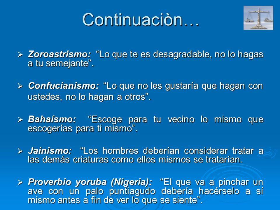 Continuaciòn… Zoroastrismo: Lo que te es desagradable, no lo hagas a tu semejante . Confucianismo: Lo que no les gustaría que hagan con.