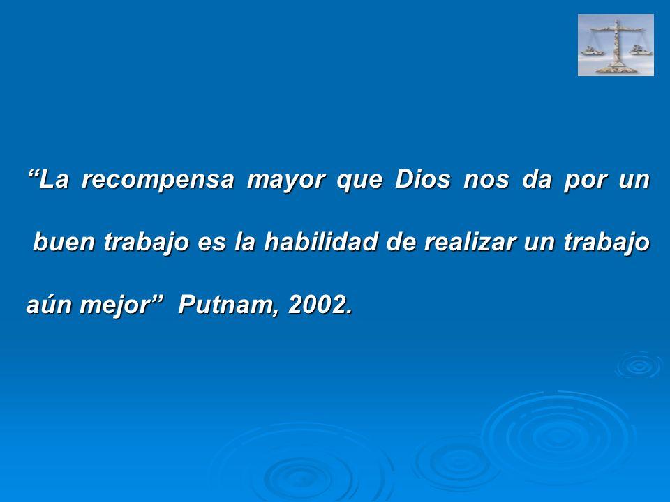 La recompensa mayor que Dios nos da por un buen trabajo es la habilidad de realizar un trabajo aún mejor Putnam, 2002.