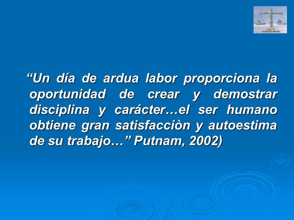 Un día de ardua labor proporciona la oportunidad de crear y demostrar disciplina y carácter…el ser humano obtiene gran satisfacciòn y autoestima de su trabajo… Putnam, 2002)
