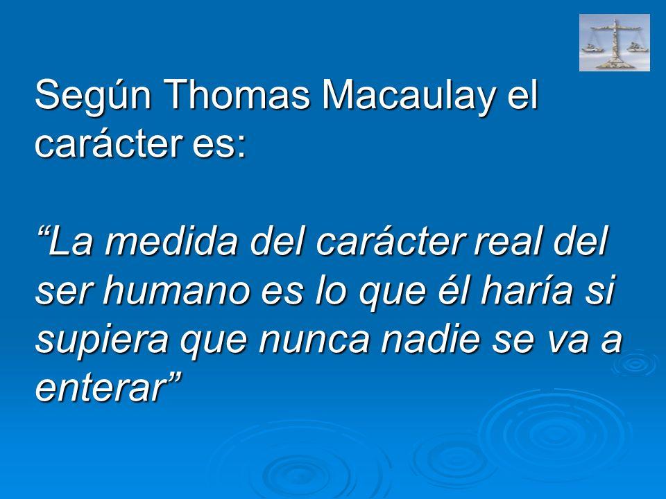 Según Thomas Macaulay el carácter es: La medida del carácter real del ser humano es lo que él haría si supiera que nunca nadie se va a enterar