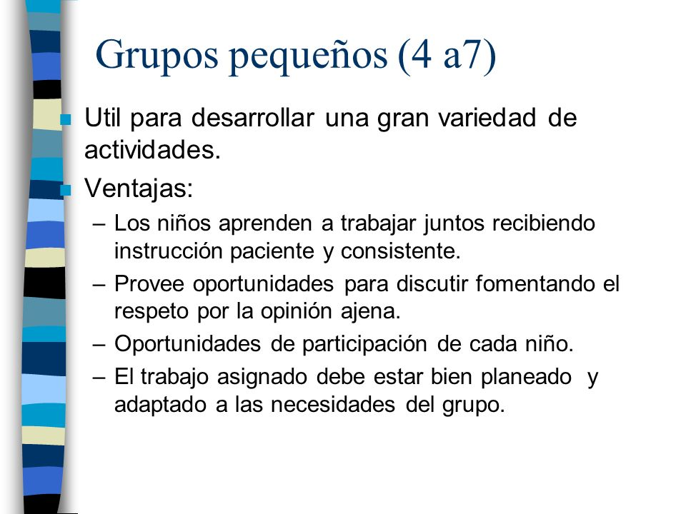Grupos pequeños (4 a7) Util para desarrollar una gran variedad de actividades. Ventajas: