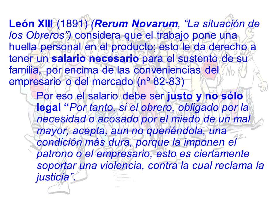 León XIII (1891) (Rerum Novarum, La situación de los Obreros ) considera que el trabajo pone una huella personal en el producto; esto le da derecho a tener un salario necesario para el sustento de su familia, por encima de las conveniencias del empresario o del mercado (nº 82-83)