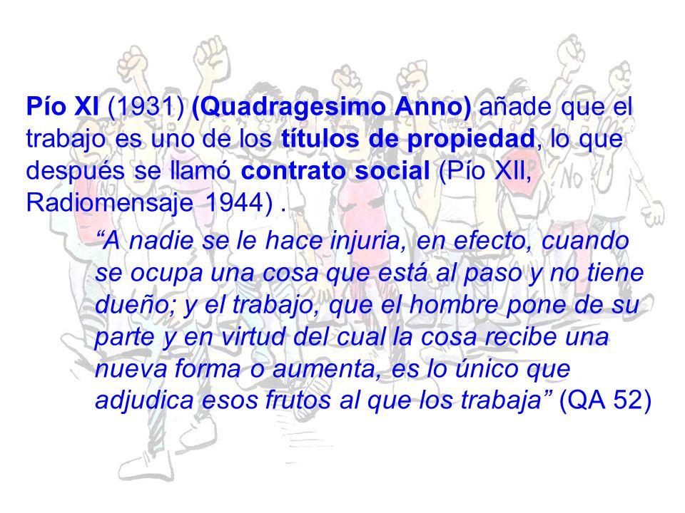 Pío XI (1931) (Quadragesimo Anno) añade que el trabajo es uno de los títulos de propiedad, lo que después se llamó contrato social (Pío XII, Radiomensaje 1944) .