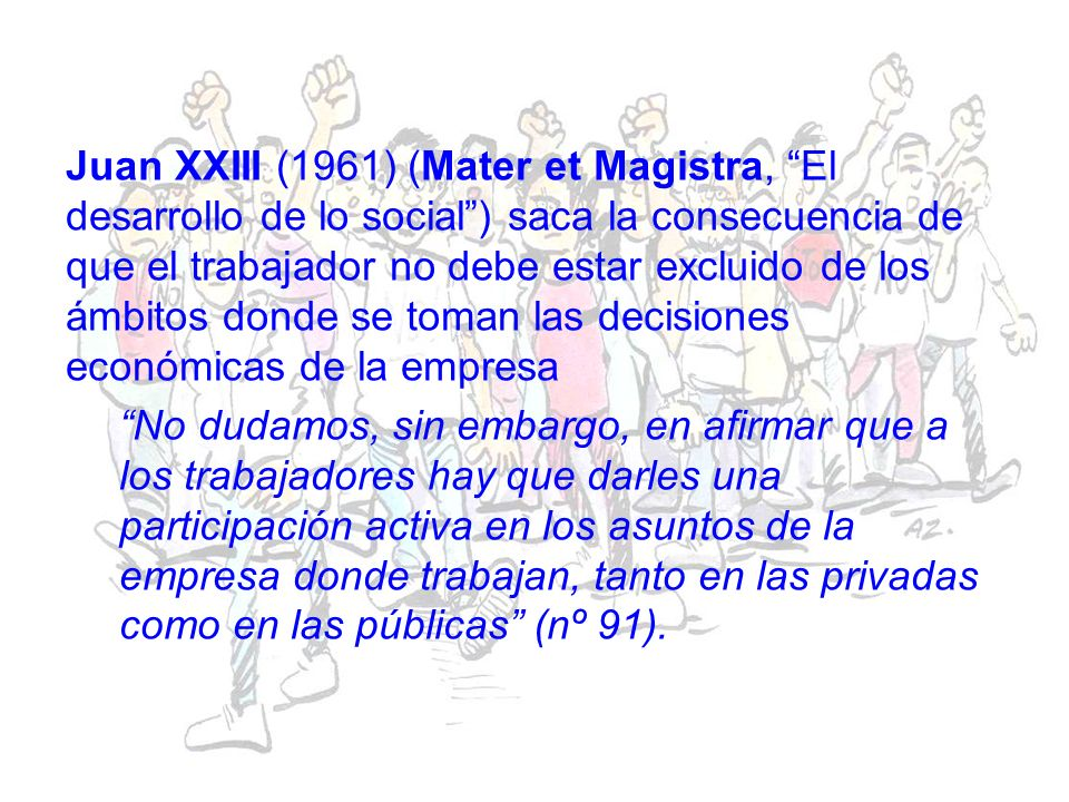 Juan XXIII (1961) (Mater et Magistra, El desarrollo de lo social ) saca la consecuencia de que el trabajador no debe estar excluido de los ámbitos donde se toman las decisiones económicas de la empresa