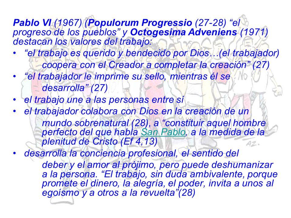 Pablo VI (1967) (Populorum Progressio (27-28) el progreso de los pueblos y Octogesima Adveniens (1971) destacan los valores del trabajo: