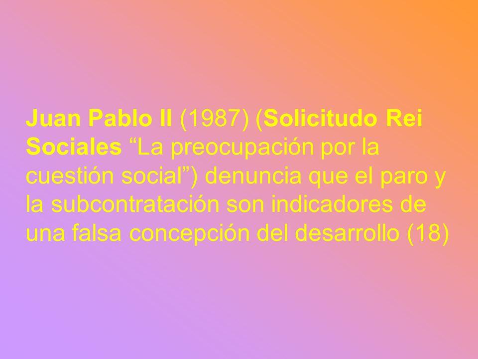 Juan Pablo II (1987) (Solicitudo Rei Sociales La preocupación por la cuestión social ) denuncia que el paro y la subcontratación son indicadores de una falsa concepción del desarrollo (18)