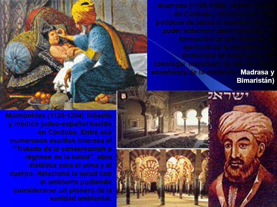 Averroes (1126-1198), médico árabe de Córdoba, introduce en 1150 políticas de salud al sostener que el poder soberano debe controlar la formación de los médicos, el ejercicio de la medicina y la formación de hospitales. Su ideología impulsará la reforma de la enseñanza de la medicina (Madrasa y Bimaristán)