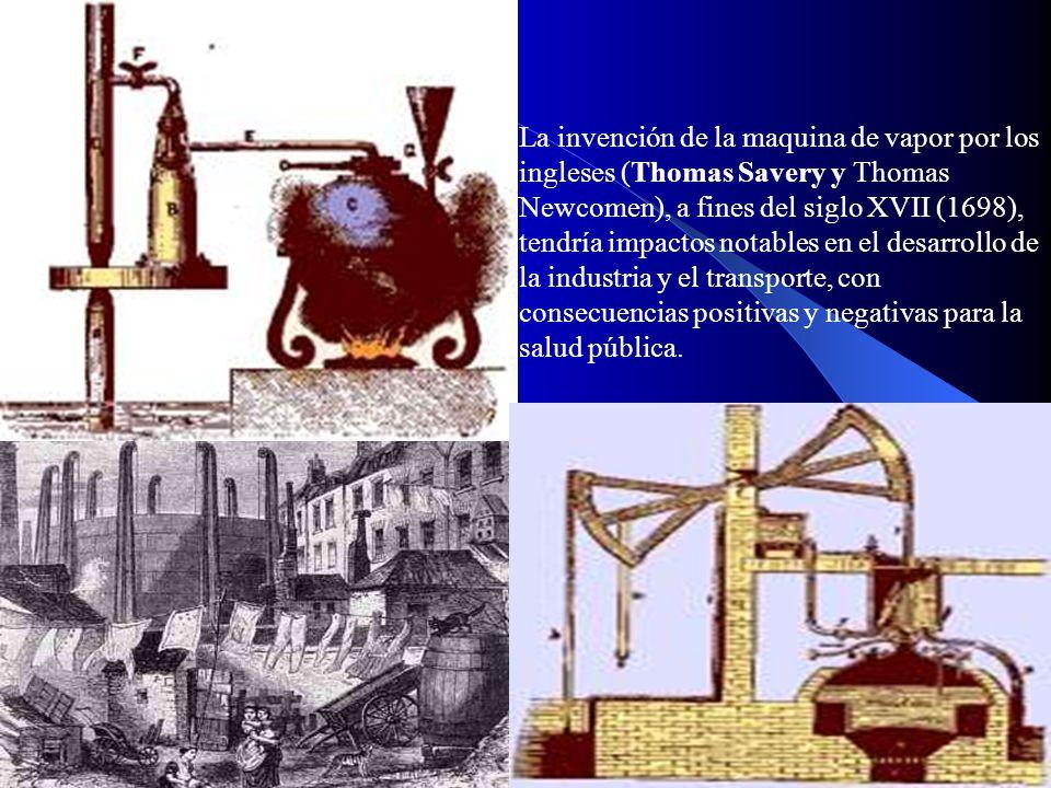 La invención de la maquina de vapor por los ingleses (Thomas Savery y Thomas Newcomen), a fines del siglo XVII (1698), tendría impactos notables en el desarrollo de la industria y el transporte, con consecuencias positivas y negativas para la salud pública.