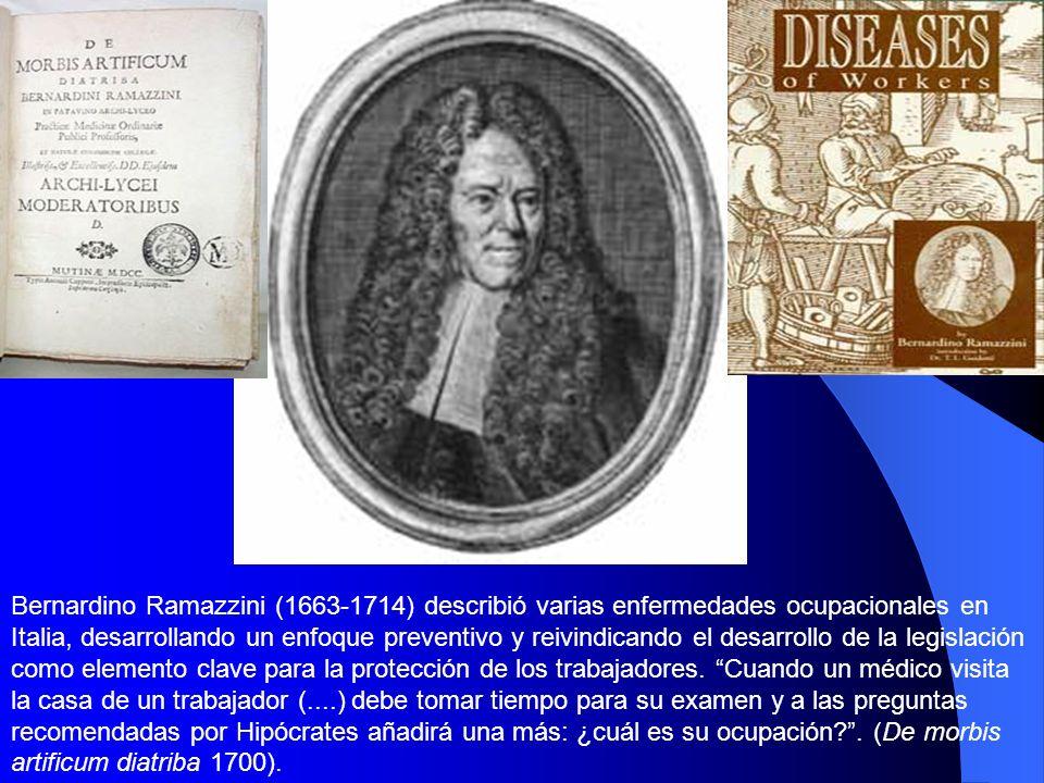 Bernardino Ramazzini (1663-1714) describió varias enfermedades ocupacionales en Italia, desarrollando un enfoque preventivo y reivindicando el desarrollo de la legislación como elemento clave para la protección de los trabajadores.