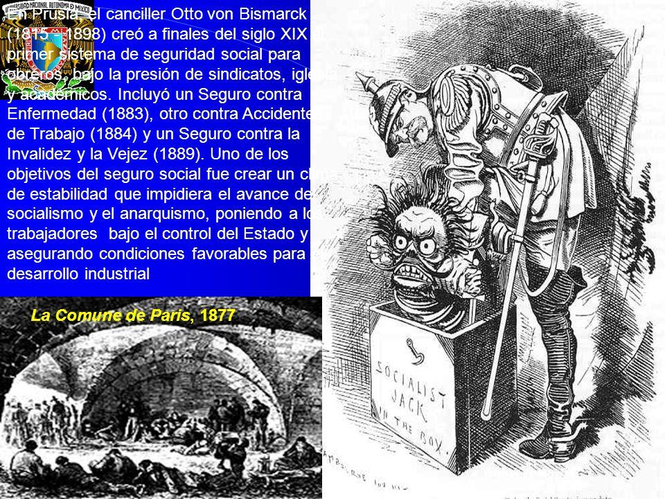 En Prusia, el canciller Otto von Bismarck (1815 - 1898) creó a finales del siglo XIX el primer sistema de seguridad social para obreros, bajo la presión de sindicatos, iglesia y académicos. Incluyó un Seguro contra Enfermedad (1883), otro contra Accidentes de Trabajo (1884) y un Seguro contra la Invalidez y la Vejez (1889). Uno de los objetivos del seguro social fue crear un clima de estabilidad que impidiera el avance del socialismo y el anarquismo, poniendo a los trabajadores bajo el control del Estado y asegurando condiciones favorables para el desarrollo industrial