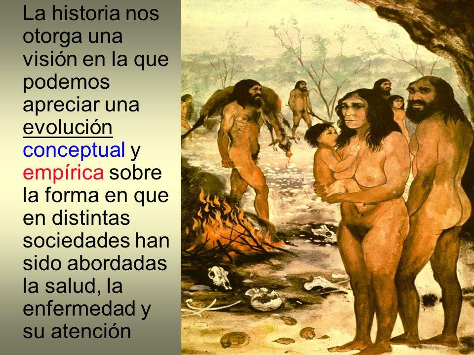 La historia nos otorga una visión en la que podemos apreciar una evolución conceptual y empírica sobre la forma en que en distintas sociedades han sido abordadas la salud, la enfermedad y su atención