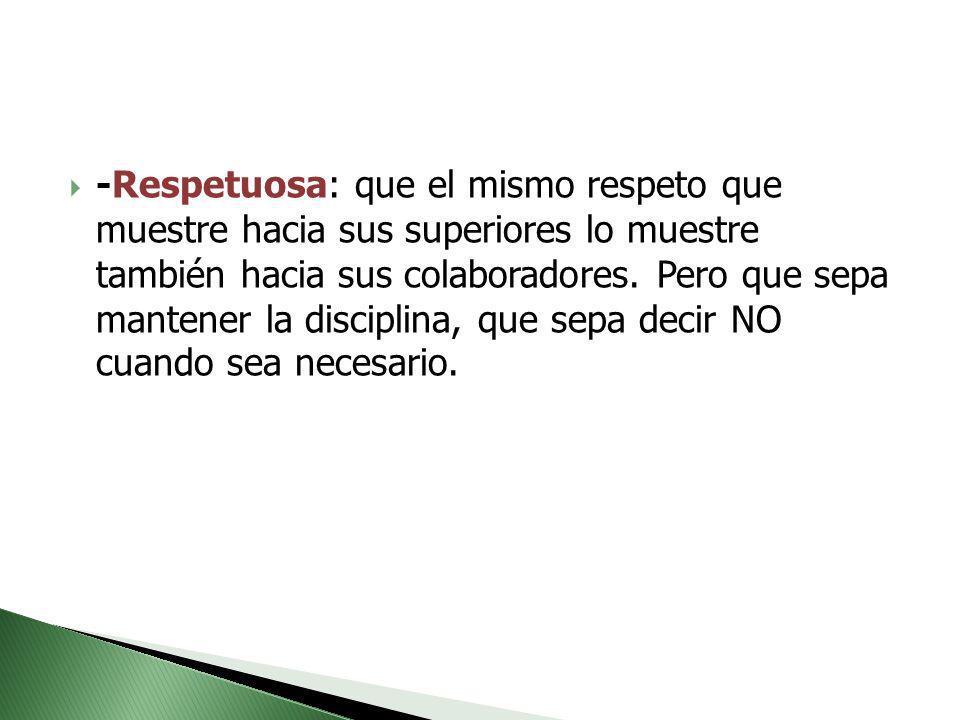 -Respetuosa: que el mismo respeto que muestre hacia sus superiores lo muestre también hacia sus colaboradores.