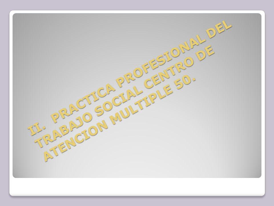 II. PRACTICA PROFESIONAL DEL TRABAJO SOCIAL CENTRO DE ATENCION MULTIPLE 50.
