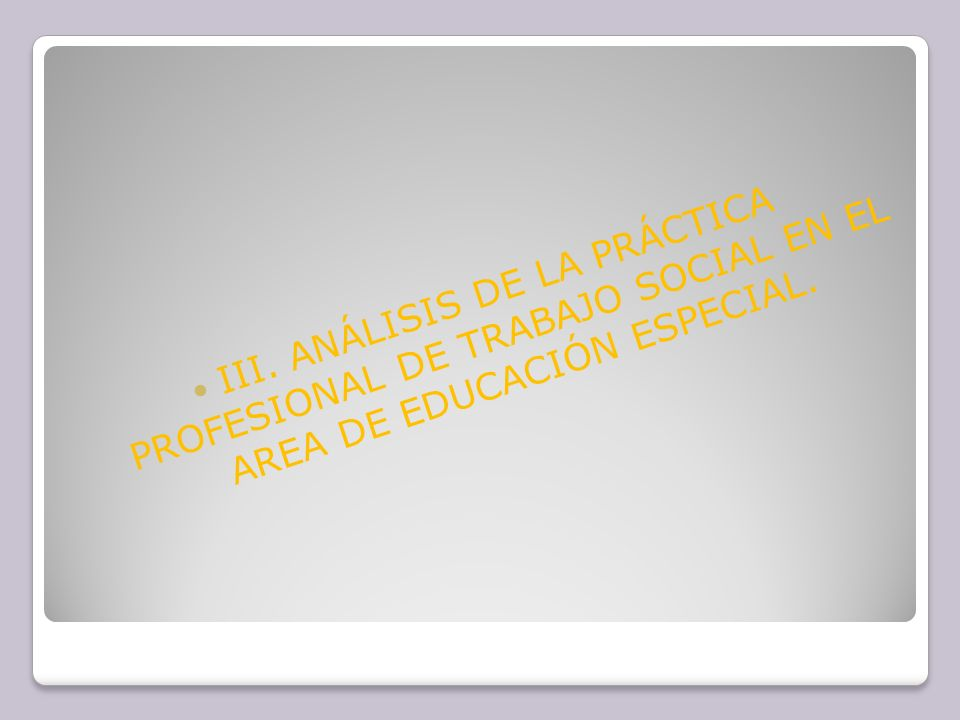 III. ANÁLISIS DE LA PRÁCTICA PROFESIONAL DE TRABAJO SOCIAL EN EL AREA DE EDUCACIÓN ESPECIAL.