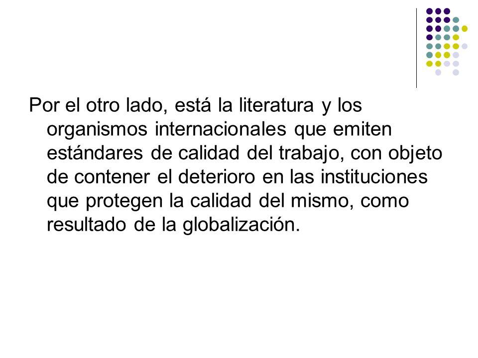 Por el otro lado, está la literatura y los organismos internacionales que emiten estándares de calidad del trabajo, con objeto de contener el deterioro en las instituciones que protegen la calidad del mismo, como resultado de la globalización.