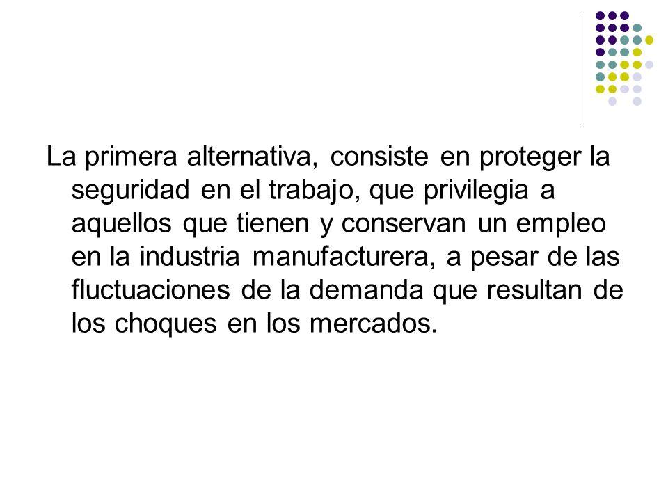 La primera alternativa, consiste en proteger la seguridad en el trabajo, que privilegia a aquellos que tienen y conservan un empleo en la industria manufacturera, a pesar de las fluctuaciones de la demanda que resultan de los choques en los mercados.
