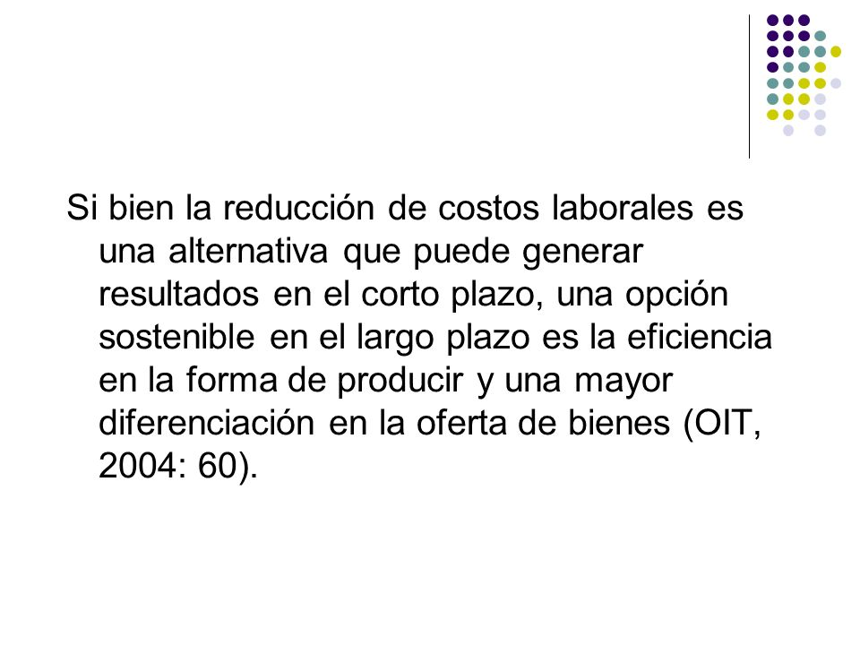 Si bien la reducción de costos laborales es una alternativa que puede generar resultados en el corto plazo, una opción sostenible en el largo plazo es la eficiencia en la forma de producir y una mayor diferenciación en la oferta de bienes (OIT, 2004: 60).