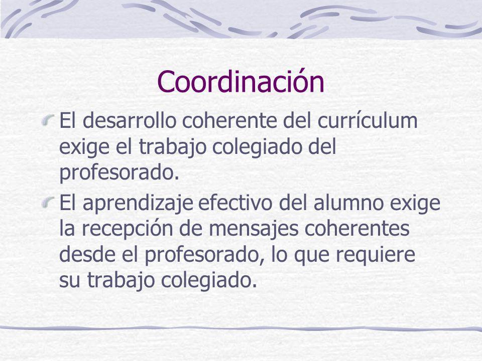 Coordinación El desarrollo coherente del currículum exige el trabajo colegiado del profesorado.