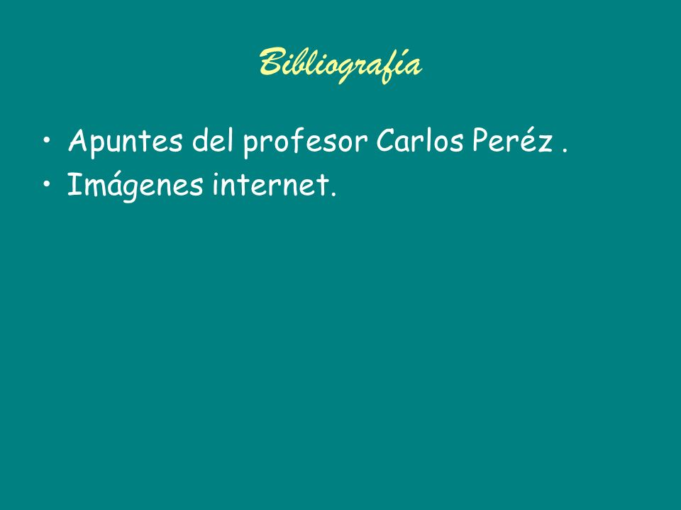 Bibliografía Apuntes del profesor Carlos Peréz . Imágenes internet.