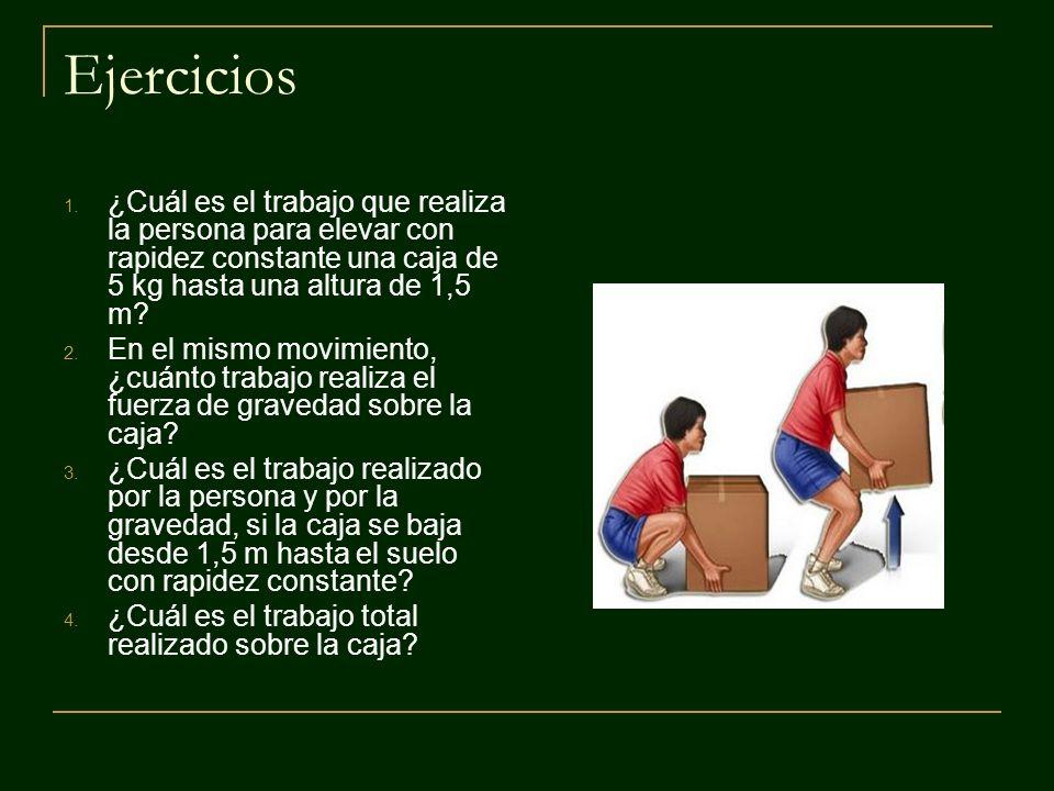 Ejercicios ¿Cuál es el trabajo que realiza la persona para elevar con rapidez constante una caja de 5 kg hasta una altura de 1,5 m
