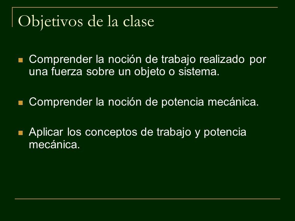 Objetivos de la clase Comprender la noción de trabajo realizado por una fuerza sobre un objeto o sistema.
