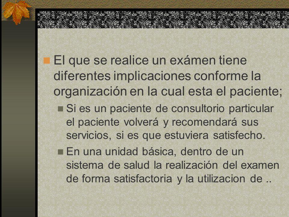 El que se realice un exámen tiene diferentes implicaciones conforme la organización en la cual esta el paciente;