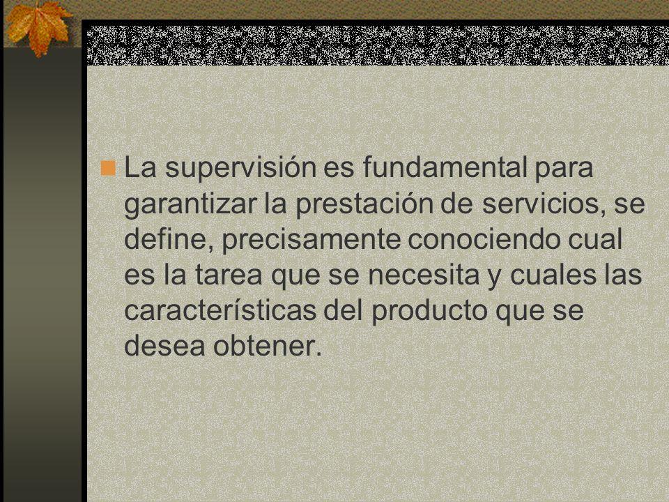 La supervisión es fundamental para garantizar la prestación de servicios, se define, precisamente conociendo cual es la tarea que se necesita y cuales las características del producto que se desea obtener.