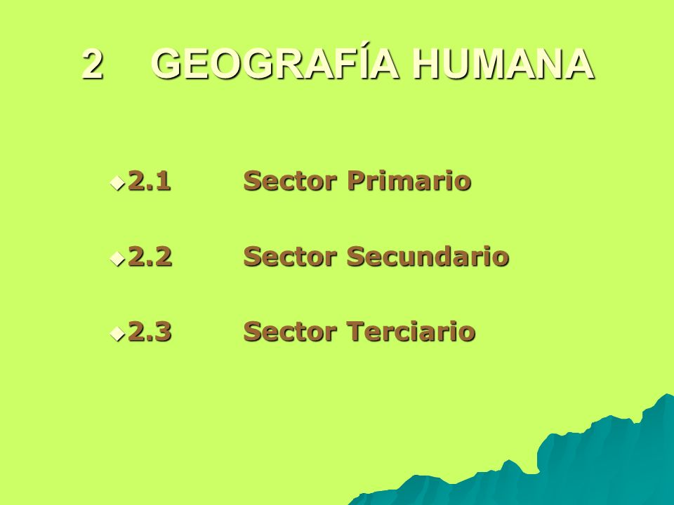 2 GEOGRAFÍA HUMANA 2.1 Sector Primario 2.2 Sector Secundario