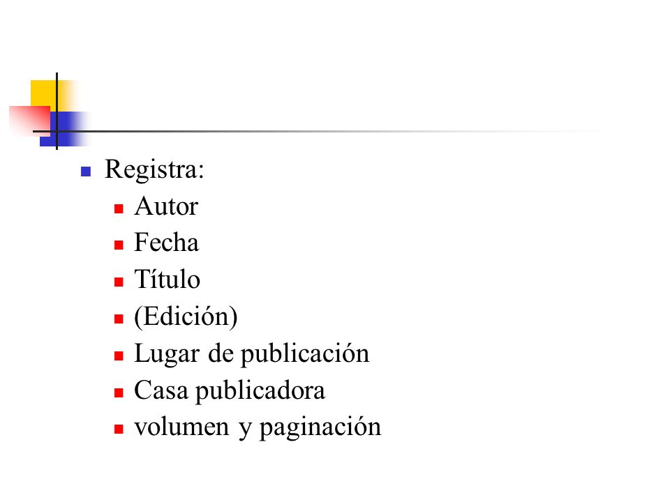 Registra: Autor Fecha Título (Edición) Lugar de publicación Casa publicadora volumen y paginación